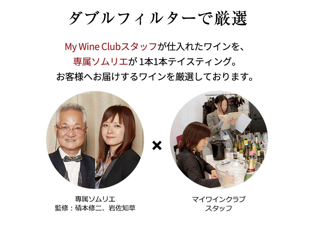 ダブルフィルターで厳選 My Wine Clubスタッフが仕入れたワインを、専属ソムリエが 1本1本テイスティング。お客様へお届けするワインを厳選しております。