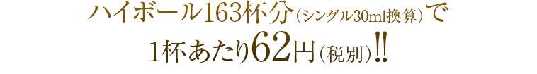 ハイボール163杯分(シングル30ml換算)で1杯あたり62円(税別)!!