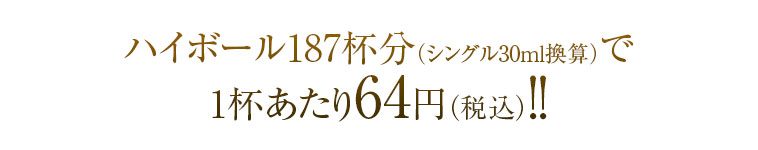 ハイボール187杯分(シングル30ml換算)で1杯あたり64円(税込)!!