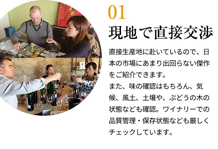 現地で直接交渉/直接生産地に赴いているので、日本の市場にあまり出回らない傑作をご紹介できます。また、味の確認はもちろん、気候、風土、土壌や、ぶどうの木の状態なども確認。ワイナリーでの品質管理・保存状態なども厳しくチェックしています。