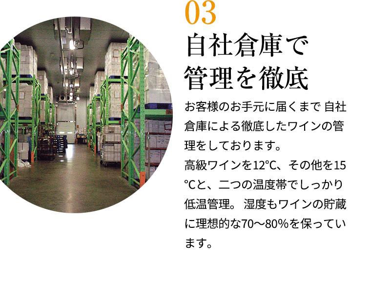 自社倉庫で管理を徹底/お客様のお手元に届くまで 自社倉庫による徹底したワインの管理をしております。  高級ワインを12℃、その他を15℃と、二つの温度帯でしっかり低温管理。 湿度もワインの貯蔵に理想的な70~80%を保っています。